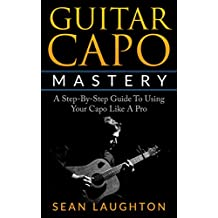 Guitar Capo Mastery: A Step-By-Step Guide To Using Your Capo Like A Pro
