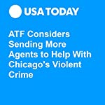 ATF Considers Sending More Agents to Help With Chicago's Violent Crime | Aamer Madhani,Kevin Johnson