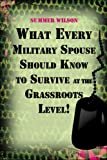 What Every Military Spouse Should Know to Survive at the Grassroots Level!, Summer Wilson, 142416723X