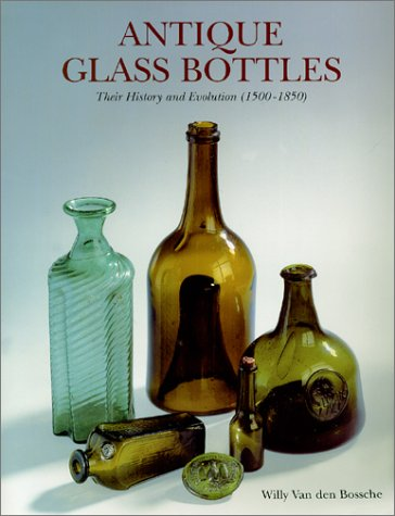 Antique Glass Bottles: Their History and Evolution (1500-1850) a Comprehensive, Illustrated Guide With a World-Wide Bibliography of Glass Bottles