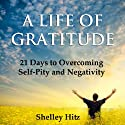 A Life of Gratitude: 21 Days to Overcoming Self-Pity and Negativity Audiobook by Shelley Hitz Narrated by Susanna Levitt