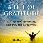 A Life of Gratitude: 21 Days to Overcoming Self-Pity and Negativity | Shelley Hitz