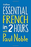 Essential French in 2 hours with Paul Noble: Your key to language success (Collins Essential in 2 Hours)