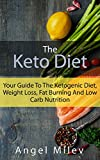 Keto Diet: Your Guide To The Ketogenic Diet, Weight Loss, Fat Burning And Low Carb Nutrition (Ketones, Ketosis, Low Carb Diet, Keto Recipes, Keto Cookbook, Keto clarity, Low carb snacks)