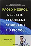 Dall'alto i problemi sembrano pi?1 piccoli. Lezioni di vita imparate dallo Spazio by Paolo Nespoli (2012-01-01)