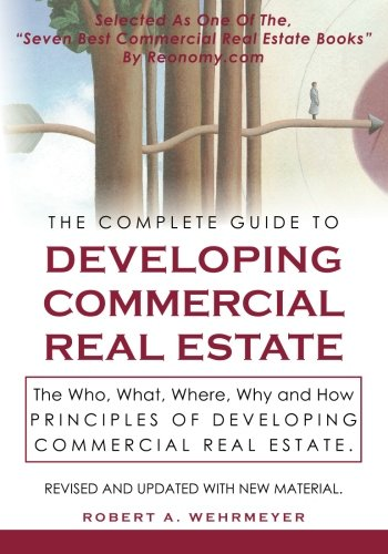 The Complete Guide to Developing Commercial Real Estate: The Who, What, Where, Why, and How Principles of Developing Commercial Real Estate. Revised and Updated with new Material.