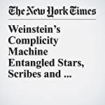 Weinstein's Complicity Machine Entangled Stars, Scribes and Aides in a Web of Secrets | Megan Twohey,Jodi Kantor,Susan Dominus,Jim Rutenberg,Steve Eder