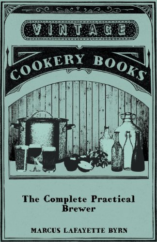 The Complete Practical Brewer; Or, Plain, Accurate, and Thorough Instructions in the Art of Brewing Ale, Beer, and Porter; Including the Process of ... Beer, Ginger Pop, Sarsaparilla-Beer, Mead, ()