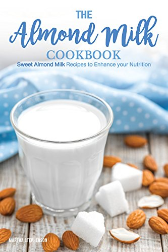 The Almond Milk Cookbook: Sweet Almond Milk Recipes to Enhance your Nutrition (Light Almond Milk)