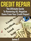 Credit Repair: The Ultimate Guide To Removing ALL Negative Items From Your Credit Report (Fix Bad Credit, Credit Score, Debt, Credit Repair, Credit report, Good Credit, Debt Free)