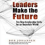 Leaders Make the Future: Ten New Leadership Skills for an Uncertain World | Bob Johansen