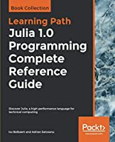 Julia 1.0 Programming Complete Reference Guide Front Cover