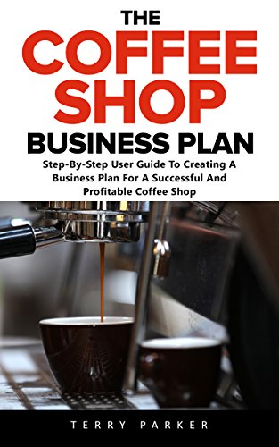 The Coffee Shop Business Plan: Step-By-Step User Guide To Creating A Business Plan For A Successful And Profitable Coffee Shop