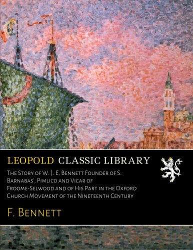 Download The Story of W. J. E. Bennett Founder of S. Barnabas', Pimlico and Vicar of Froome-Selwood and of His Part in the Oxford Church Movement of the Nineteenth Century pdf epub