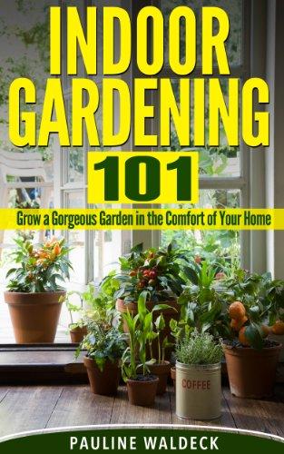 Indoor Gardening 101: Grow a Gorgeous Garden in the Comfort of Your Home (Gardening For Beginners, Gardening Books, Container Gardening, Vertical Gardening, ... Square Foot Gardening, Apartment Gardening)
