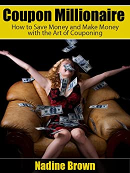 Coupon Millionaire: How to Save Money and Make Money with the Art of Couponing by [Brown, Nadine]