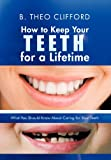 How to Keep Your Teeth for a Lifetime, B. Theo Clifford, 1475964528