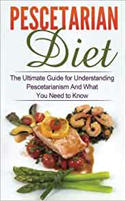 Pescetarian Diet The Ultimate Guide For Understanding Pescetarianism And What You Need To Know
