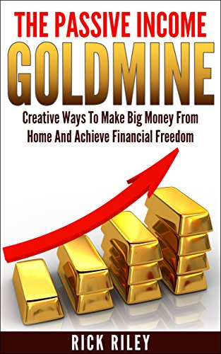 The Passive Income Goldmine: Creative Ways To Make Big Money From Home And Achieve Financial Freedom (Passive Income Series Book 1)