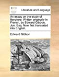 An Essay on the Study of Literature Written Originally in French, by Edward Gibbon, Jun Esq; Now First Translated into English, Edward Gibbon, 1140829297