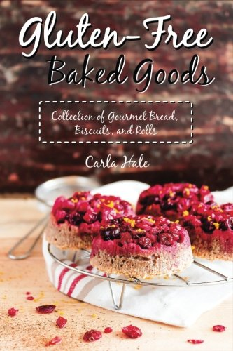 Gluten-Free Baked Goods: Collection of Gourmet Bread, Biscuits, and Rolls by Carla Hale
