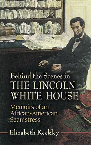 Behind the Scenes in the Lincoln White House: Memoirs of an African-American Seamstress (Civil War) by Keckley, Elizabeth published by Dover Publications (2006)