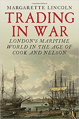 Londons Maritime World in the Age of Cook and Nelson Trading in War