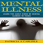 Mental Illness: Learn the Early Signs of Mental Illness in Teens | Patricia Carlisle