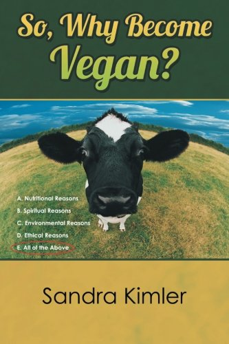 So, Why Become Vegan?: A. Nutritional Reasons  B. Spiritual Reasons  C. Environmental Reasons  D. Ethical Reasons  E. All of the Above ebook