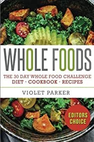 Whole Food: The 30 Day Whole Food Challenge - Whole Foods Diet - Whole Foods Cookbook - Whole Foods Recipes