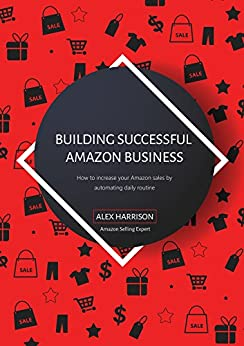 Building Successful Amazon Business: How to increase your Amazon sales by automating daily routine by [Harrison, Alex]