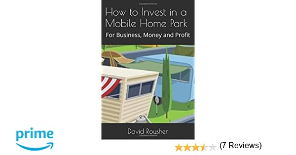 How To Invest In A Mobile Home Park For Business Money And Profit David Rousher 9781520319292 Amazon Books