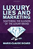 Luxury, Lies and Marketing : Shattering the Illusions of the Luxury Brand, Sicard, Marie-Claude, 1137264683