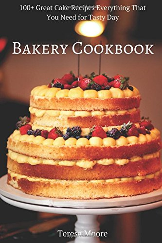 Bakery Cookbook:  100+ Great Cake Recipes Everything That You Need for Tasty Day (Healthy Food) by Teresa Moore