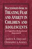 img - for Practitioner's Guide to Treating Fear and Anxiety in Children and Adolescents: A Cognitive-Behavioral Approach (Child Therapy Series) book / textbook / text book