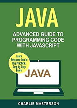 Java: Advanced Guide to Programming Code with Java (Java, Python, JavaScript, Code, Programming Language, Programming, Computer Programming Book 4) by [Masterson, Charlie]