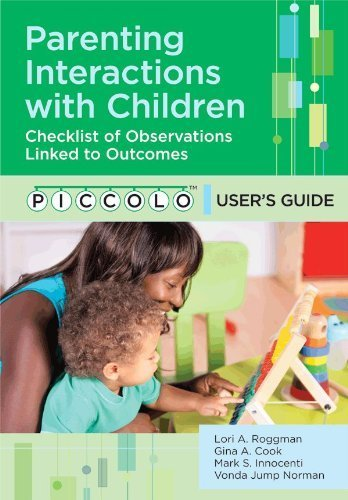 Parenting Interactions with Children: Checklist of Observations Linked to Outcomes (PICCOLO(TM)) User's Guide by Lori Roggman Ph.D. (2013-09-20)