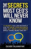 The Secrets Most CEOs Will Never Know: 17 Secrets You Can Instantly Use to Grow Your Business and Get More Customers While Taking More Time Off