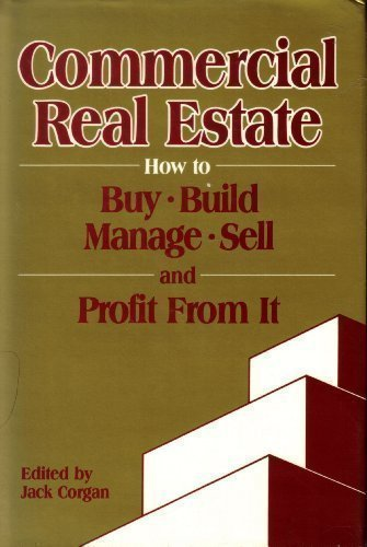 Commercial Real Estate: How to Buy, Build, Manage, Sell and Profit From It