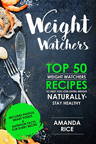 Weight Watchers: TOP 50 Weight Watchers Recipes To Help You Lose Extra Weight Naturally & Stay Healthy by Amanda Rice