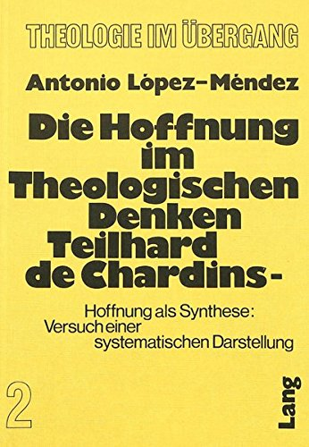 Die Hoffnung im theologischen Denken Teilhard de Chardins: Hoffnung als Synthese: Versuch einer systematischen Darstellung (Theologie im Übergang) (German Edition) by Peter Lang International Academic Publishers