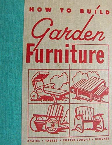 How to build garden furniture: Plans and complete instructions for making lawn chairs, benches, settees and a chaise longue, tables, dinettes and ... folding pieces of all kinds for outdoor use