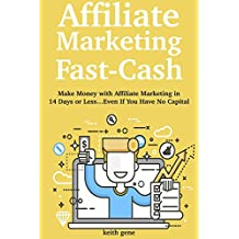 Affiliate Marketing Fast-Cash: Make Money with Affiliate Marketing in 14 Days or Less…Even If You Have No Capital