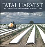 Fatal Harvest: The Tragedy Of Industrial Agriculture by Andrew Kimbrell