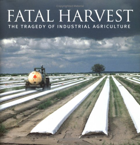 Fatal Harvest: The Tragedy Of Industrial Agriculture by