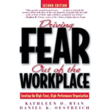 Driving Fear Out of the Workplace: Creating the High-Trust, High-Performance Organization