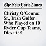 Christy O'Connor Sr., Irish Golfer Who Played on 10 Ryder Cup Teams, Dies at 91 | Jacqueline Williams