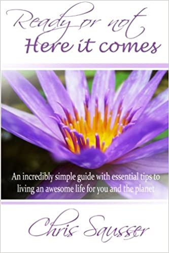Ready or not here it comes an incredibly simple guide with ready or not here it comes an incredibly simple guide with essential tips to living an awesome life for you and the planet chris sausser alyssa aquino fandeluxe Epub
