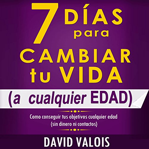 7 Días Para Cambiar Tu Vida [7 Days to Change Your Life]: A Cualquier Edad, Sin Dinero Ni Contactos [At Any Age, Without Money or Contacts]
