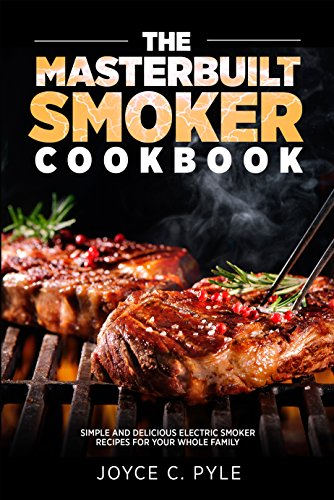 The Masterbuilt Smoker Cookbook: Simple and Delicious Electric Smoker Recipes for Your Whole - Manual Smoker